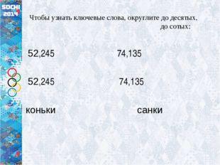 Чтобы узнать ключевые слова, округлите до десятых, до сотых: 52,245 74,135 5