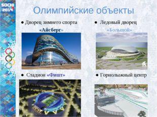 Олимпийские объекты ● Дворец зимнего спорта ● Ледовый дворец «Айсберг» «Больш