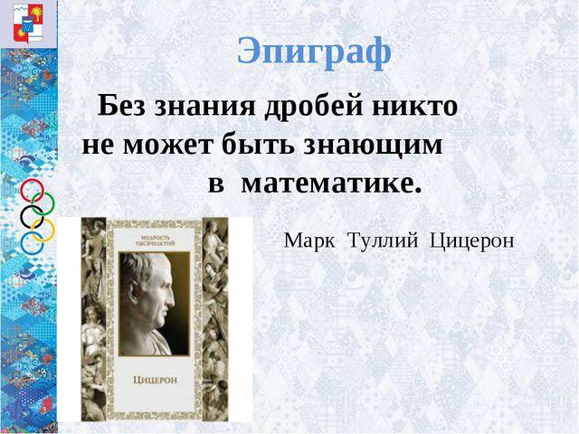 Эпиграф Без знания дробей никто не может быть знающим в математике. Марк Тул...
