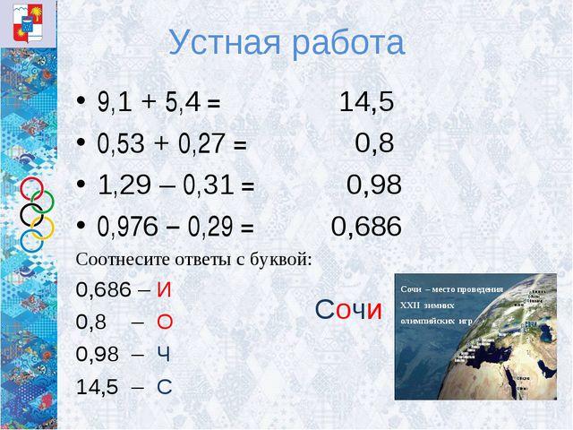 Устная работа 9,1 + 5,4 = 0,53 + 0,27 = 1,29 – 0,31 = 0,976 – 0,29 = Соотнеси...