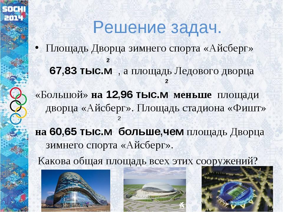 Решение задач. Площадь Дворца зимнего спорта «Айсберг» 2 67,83 тыс.м , а площ...