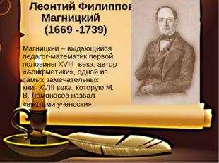 Леонтий Филиппович Магницкий (1669 -1739) Магницкий – выдающийся педагог-мат