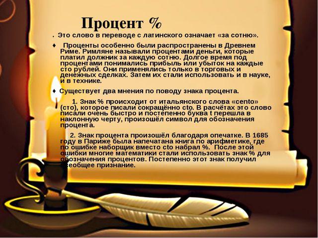 Процент % ♦ Это слово в переводе с латинского означает «за сотню». ♦ Процент...