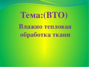 Влажно тепловая обработка ткани Тема:(ВТО)