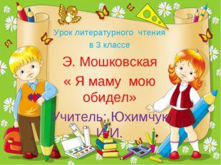 Урок литературного чтения в 3 классе Э. Мошковская « Я маму мою обидел» Учите