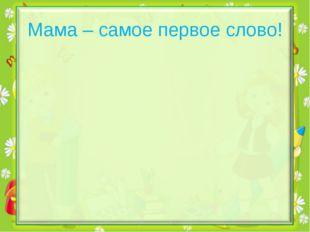 Мама – самое первое слово!