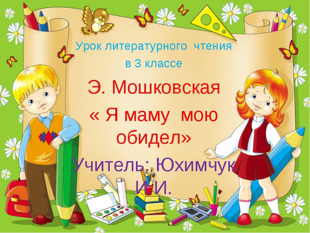Урок литературного чтения в 3 классе Э. Мошковская « Я маму мою обидел» Учите...