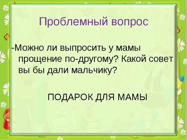 Проблемный вопрос -Можно ли выпросить у мамы прощение по-другому?Какой совет...