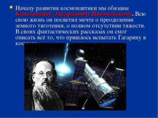 Началу развития космонавтики мы обязаны Константину Эдуардовичу Циолковскому.