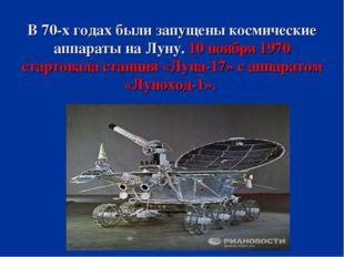 В 70-х годах были запущены космические аппараты на Луну. 10 ноября 1970 старт