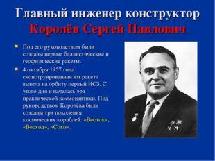 Главный инженер конструктор Королёв Сергей Павлович Под его руководством были
