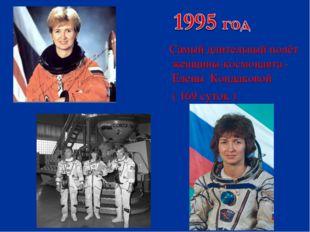 Самый длительный полёт женщины-космонавта - Елены Кондаковой ( 169 суток )