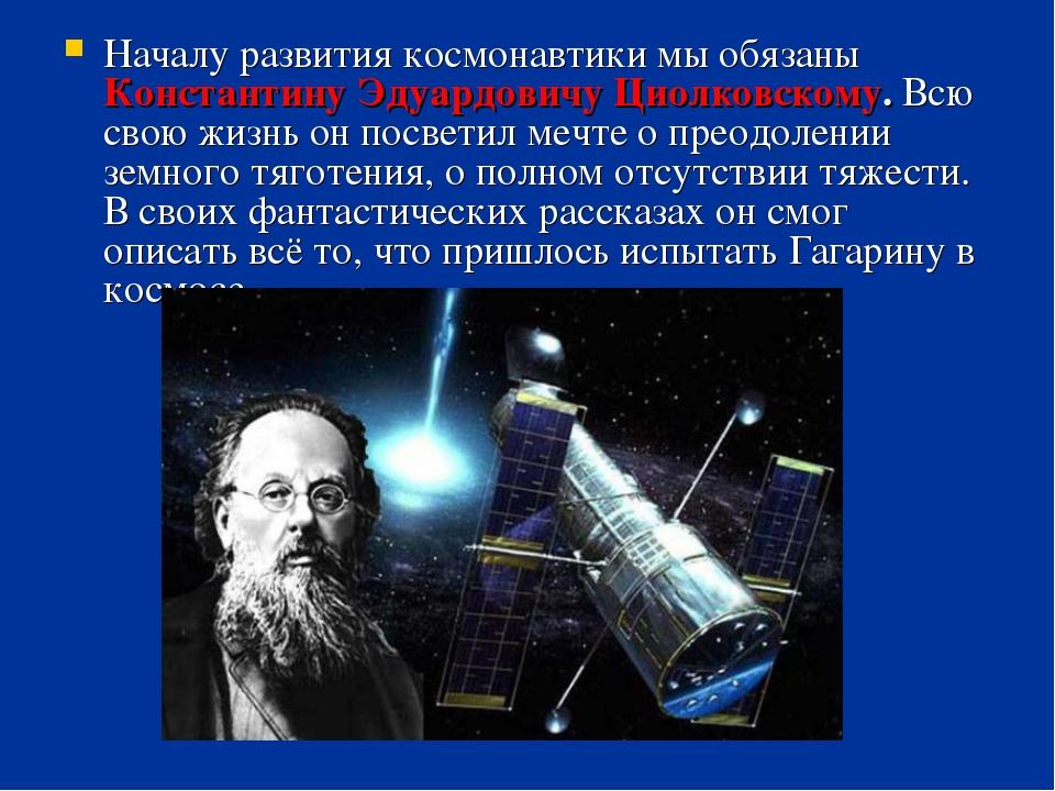 Началу развития космонавтики мы обязаны Константину Эдуардовичу Циолковскому....