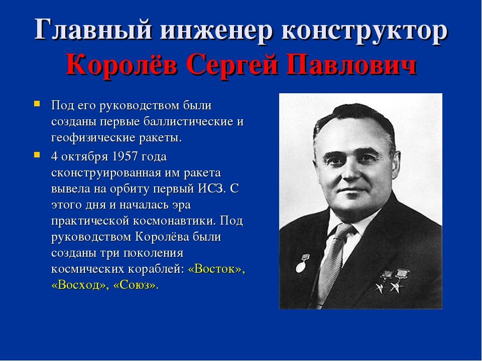 Главный инженер конструктор Королёв Сергей Павлович Под его руководством были...