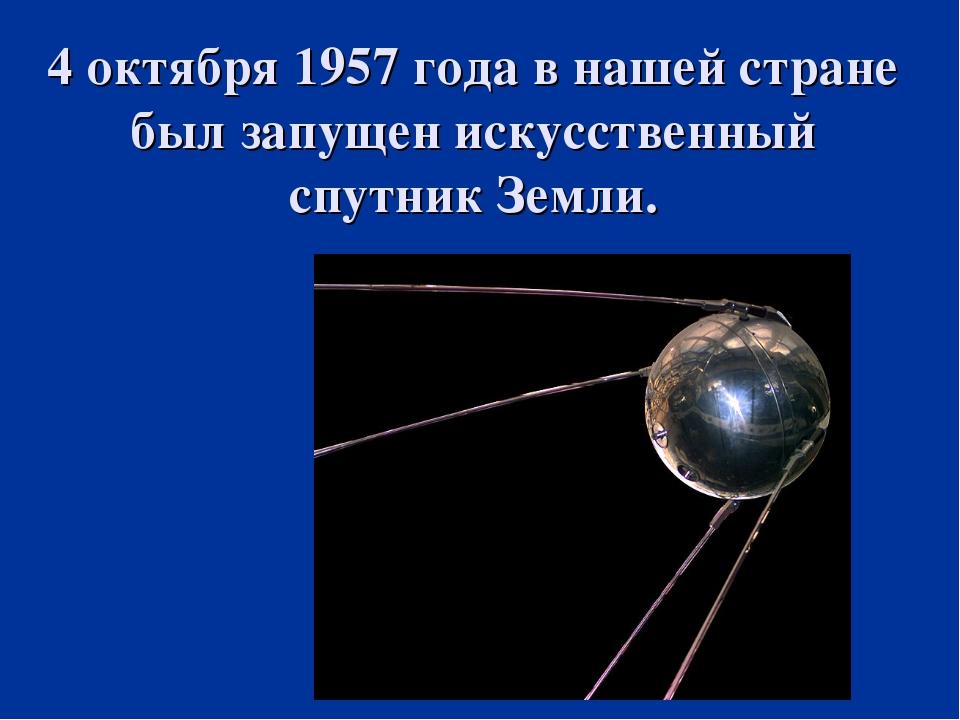 4 октября 1957 года в нашей стране был запущен искусственный спутник Земли.