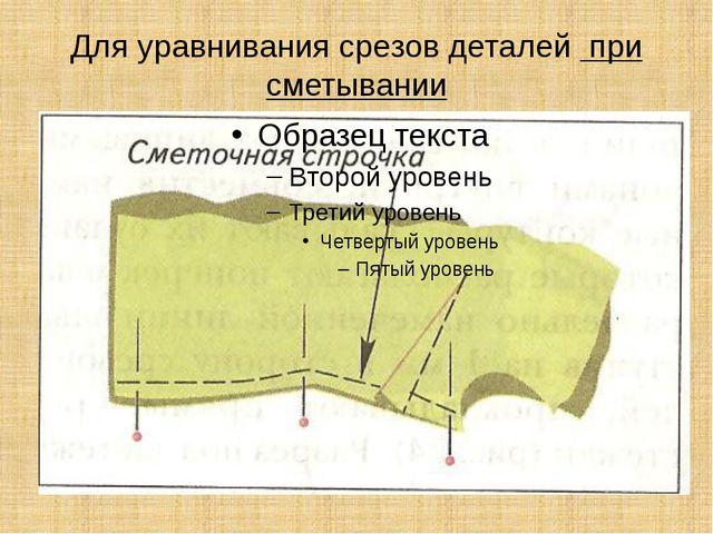 Для уравнивания срезов деталей при сметывании