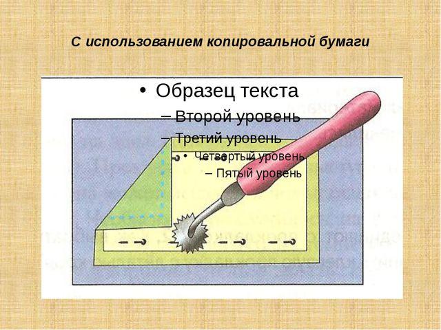 С использованием копировальной бумаги