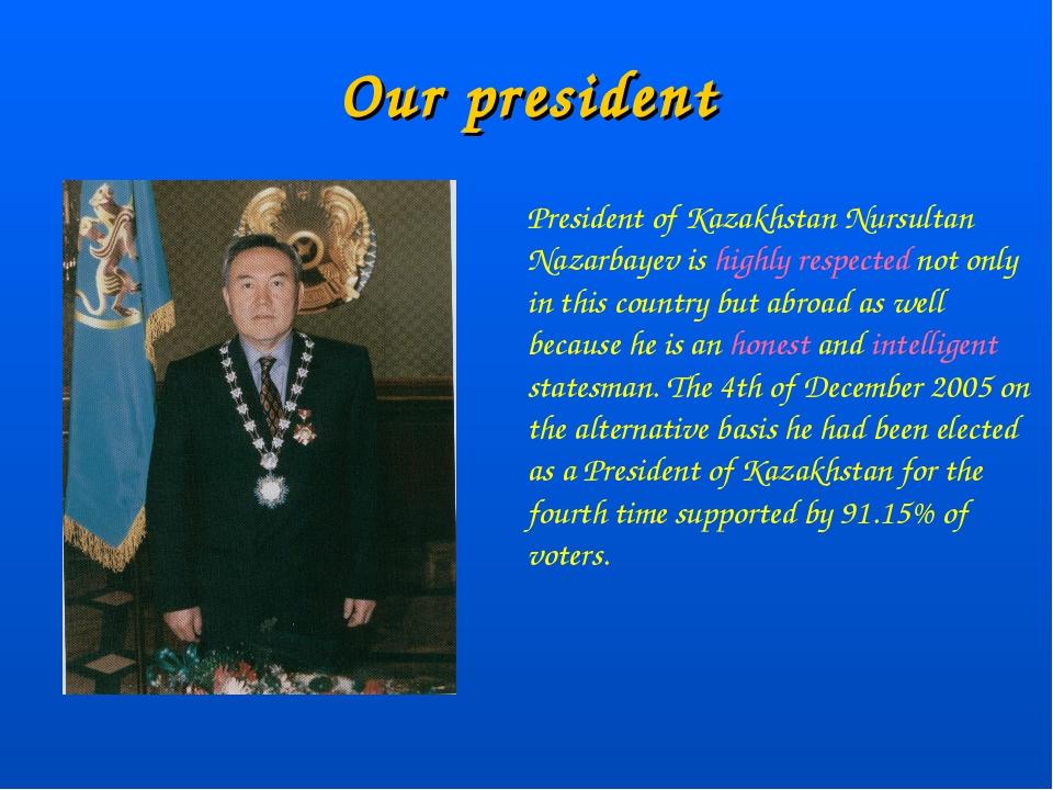 Our president President of Kazakhstan Nursultan Nazarbayev is highly respecte...