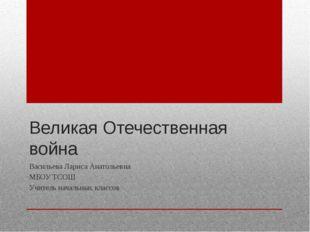 Великая Отечественная война Васильева Лариса Анатольевна МБОУ ТСОШ Учитель на