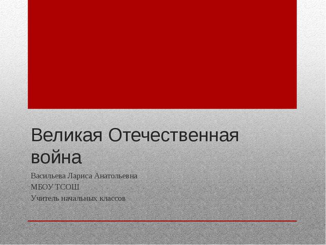 Великая Отечественная война Васильева Лариса Анатольевна МБОУ ТСОШ Учитель на...