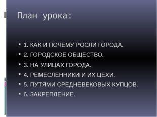 План урока: 1. КАК И ПОЧЕМУ РОСЛИ ГОРОДА. 2. ГОРОДСКОЕ ОБЩЕСТВО. 3. НА УЛИЦАХ