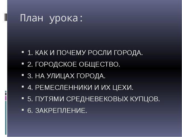 План урока: 1. КАК И ПОЧЕМУ РОСЛИ ГОРОДА. 2. ГОРОДСКОЕ ОБЩЕСТВО. 3. НА УЛИЦАХ...