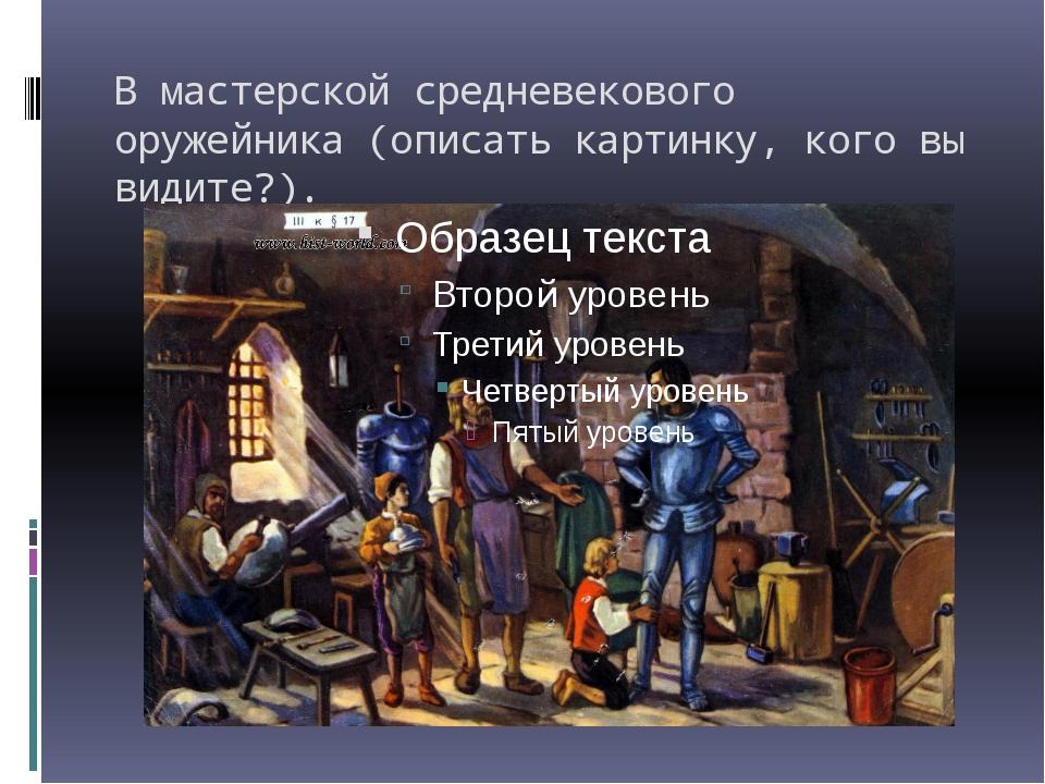 В мастерской средневекового оружейника (описать картинку, кого вы видите?).