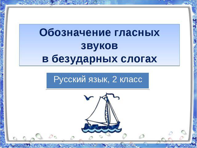 Обозначение гласных звуков в безударных слогах Русский язык, 2 класс