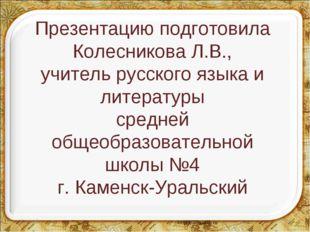 Презентацию подготовила Колесникова Л.В., учитель русского языка и литературы