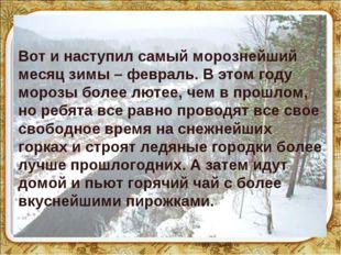 * * Вот и наступил самый морознейший месяц зимы – февраль. В этом году морозы