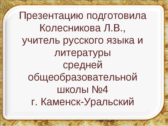 Презентацию подготовила Колесникова Л.В., учитель русского языка и литературы...