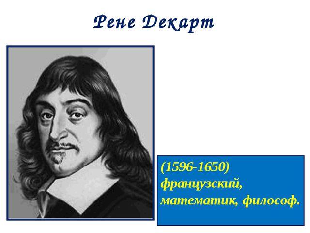 Рене Декарт (1596-1650) французский, математик, философ.