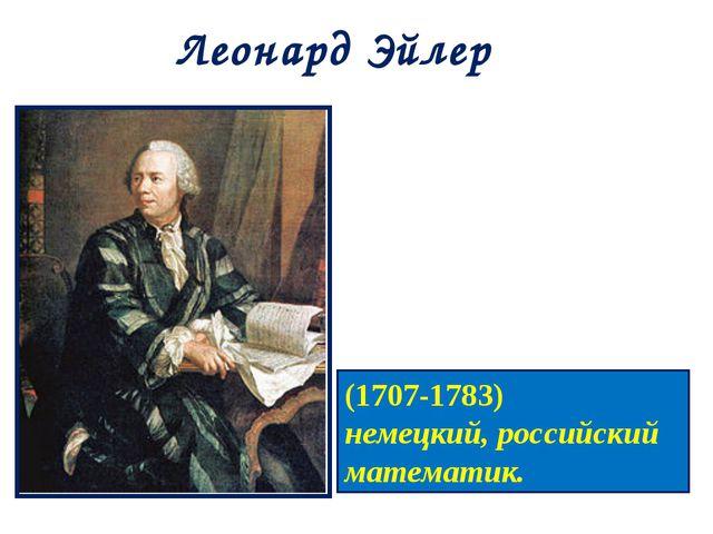 Леонард Эйлер (1707-1783) немецкий, российский математик.