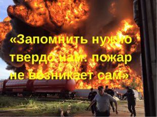 «Запомнить нужно твердо нам: пожар не возникает сам»