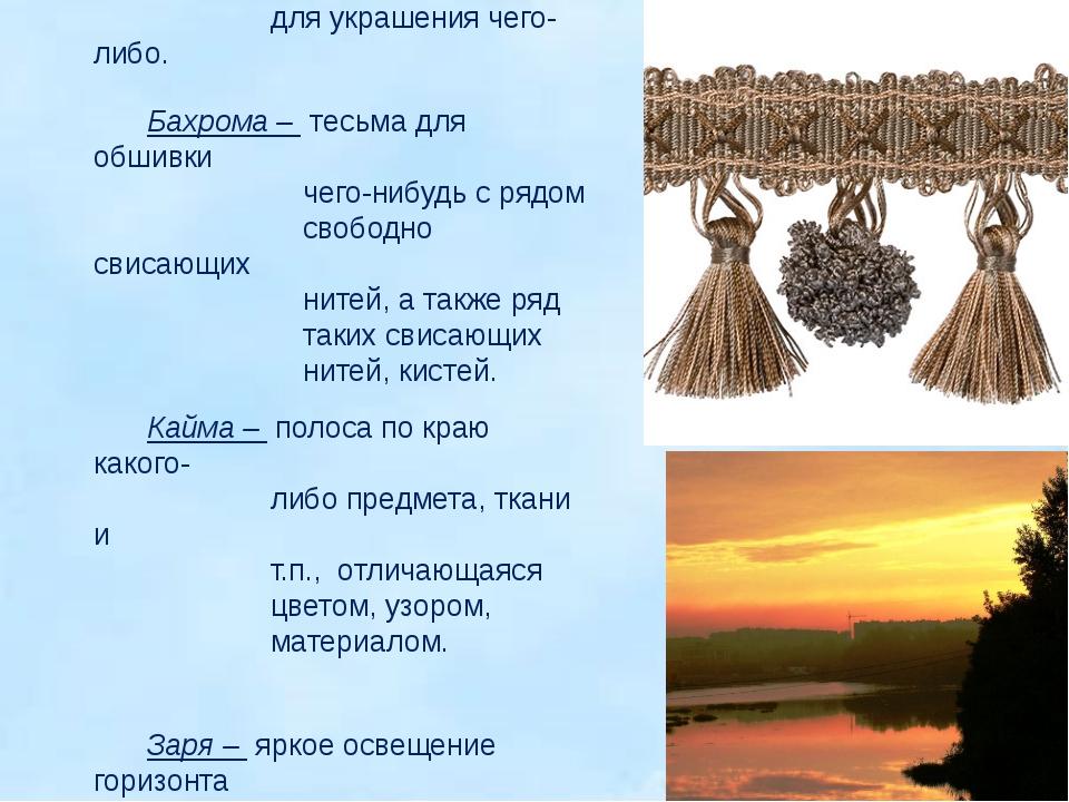 Кисть - 1) пучок нитей, служащих для украшения чего-либо. Бахрома – тесьма д...