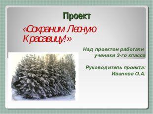 Проект «Сохраним Лесную Красавицу!» Над проектом работали ученики 3-го класса