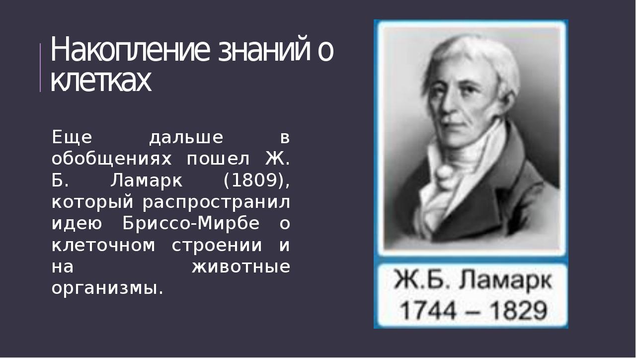 Накопление знаний о клетках Еще дальше в обобщениях пошел Ж. Б. Ламарк (1809)...