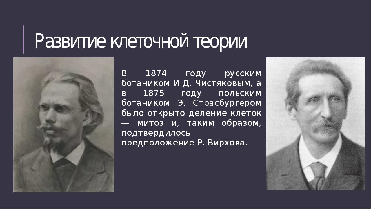 Развитие клеточной теории В 1874 году русским ботаником И.Д. Чистяковым, а в...