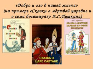 «Добро и зло в нашей жизни» (на примере «Сказки о мёртвой царевне и о семи бо