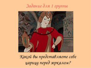 Какой вы представляете себе царицу перед зеркалом? Задание для 1 группы