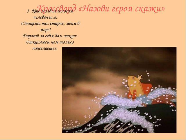 Кроссворд «Назови героя сказки» 3. Кто молвил голосом человечьим: «Отпусти ты...