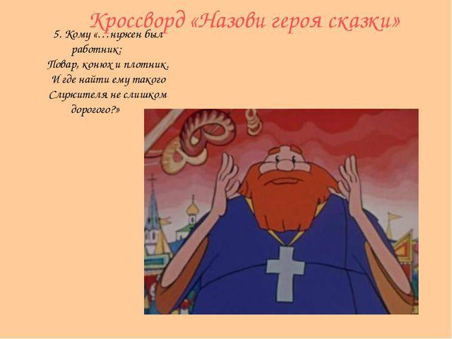 Кроссворд «Назови героя сказки» 5. Кому «…нужен был работник: Повар, конюх и...