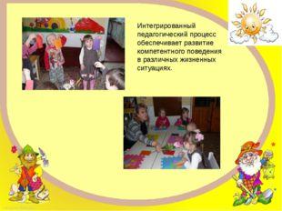 Интегрированный педагогический процесс обеспечивает развитие компетентного по