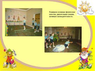 Развиваем основные физические качества, двигательные умения, активную жизнеде