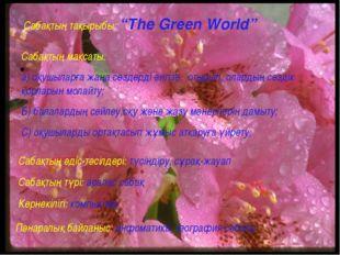 """Сабақтың тақырыбы: """"The Green World"""" Сабақтың мақсаты: а) оқушыларға жаңа сө"""