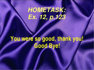 HOMETASK: Ex. 12, p.123 You were so good, thank you! Good Bye!