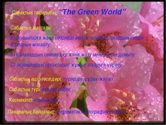 """Сабақтың тақырыбы: """"The Green World"""" Сабақтың мақсаты: а) оқушыларға жаңа сө..."""