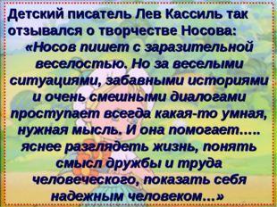 Детский писатель Лев Кассиль так отзывался о творчестве Носова: «Носов пишет