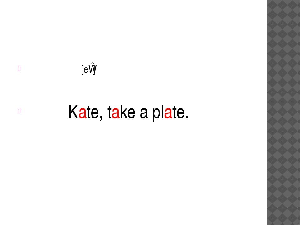 [eɪ] Kate, take a plate.