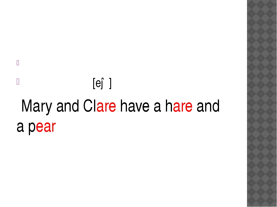 [eə] Mary and Clare have a hare and a pear